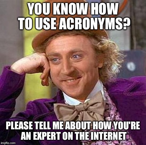 Creepy Condescending Wonka Meme | YOU KNOW HOW TO USE ACRONYMS? PLEASE TELL ME ABOUT HOW YOU'RE AN EXPERT ON THE INTERNET | image tagged in memes,creepy condescending wonka | made w/ Imgflip meme maker