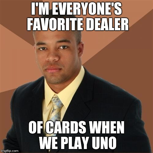 Successful Black Man Meme | I'M EVERYONE'S FAVORITE DEALER OF CARDS WHEN WE PLAY UNO | image tagged in memes,successful black man | made w/ Imgflip meme maker