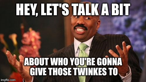 Steve Harvey Meme | HEY, LET'S TALK A BIT ABOUT WHO YOU'RE GONNA GIVE THOSE TWINKES TO | image tagged in memes,steve harvey | made w/ Imgflip meme maker