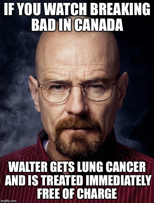 Heisenberg  | IF YOU WATCH BREAKING BAD IN CANADA WALTER GETS LUNG CANCER AND IS TREATED IMMEDIATELY FREE OF CHARGE | image tagged in heisenberg | made w/ Imgflip meme maker