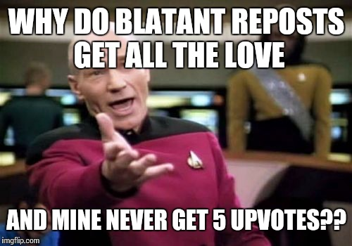 Picard Wtf Meme | WHY DO BLATANT REPOSTS GET ALL THE LOVE AND MINE NEVER GET 5 UPVOTES?? | image tagged in memes,picard wtf | made w/ Imgflip meme maker