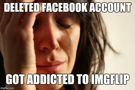 First World Problems Meme | DELETED FACEBOOK ACCOUNT GOT ADDICTED TO IMGFLIP | image tagged in memes,first world problems,facebook,addiction,irony,funny | made w/ Imgflip meme maker
