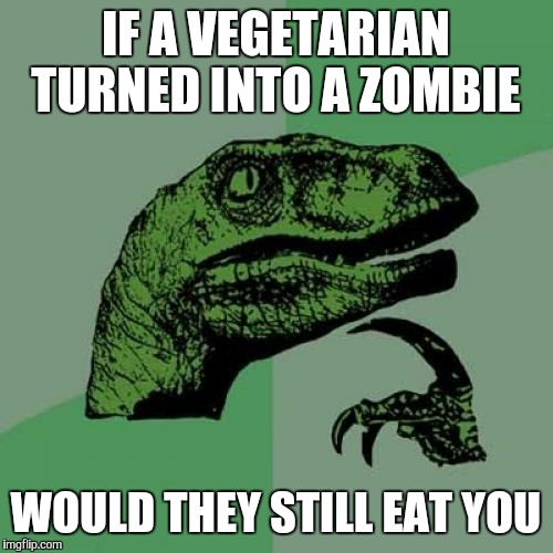 I'm watching Zombie Land right now  | IF A VEGETARIAN TURNED INTO A ZOMBIE WOULD THEY STILL EAT YOU | image tagged in memes,philosoraptor | made w/ Imgflip meme maker