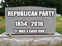 "Read the comments. |  REPUBLICAN PARTY; 1854 - 2016; ""IT WAS A GOOD RUN"" 