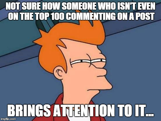 Futurama Fry Meme | NOT SURE HOW SOMEONE WHO ISN'T EVEN ON THE TOP 100 COMMENTING ON A POST BRINGS ATTENTION TO IT... | image tagged in memes,futurama fry | made w/ Imgflip meme maker