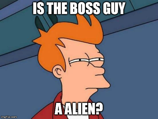 Futurama Fry Meme | IS THE BOSS GUY A ALIEN? | image tagged in memes,futurama fry | made w/ Imgflip meme maker