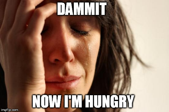 First World Problems Meme | DAMMIT NOW I'M HUNGRY | image tagged in memes,first world problems | made w/ Imgflip meme maker