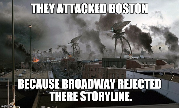 Following Raydogs memes... | THEY ATTACKED BOSTON BECAUSE BROADWAY REJECTED THERE STORYLINE. | image tagged in raydog,boston,war of the worlds,new york | made w/ Imgflip meme maker