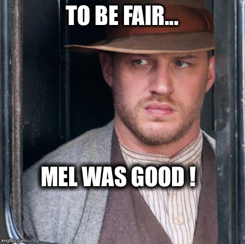 Tom Hardy  | TO BE FAIR... MEL WAS GOOD ! | image tagged in memes,tom hardy | made w/ Imgflip meme maker
