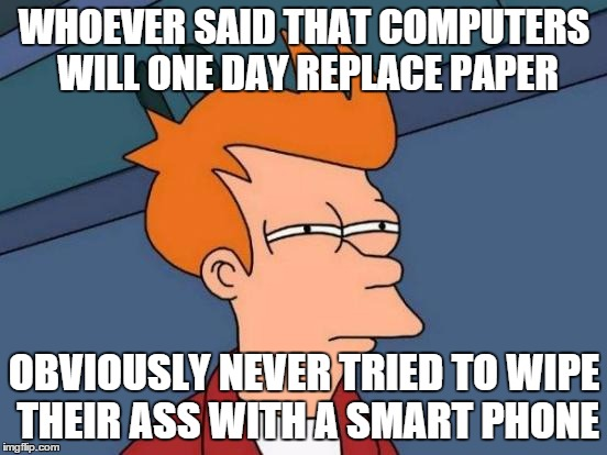 Futurama Fry Meme | WHOEVER SAID THAT COMPUTERS WILL ONE DAY REPLACE PAPER OBVIOUSLY NEVER TRIED TO WIPE THEIR ASS WITH A SMART PHONE | image tagged in memes,futurama fry | made w/ Imgflip meme maker