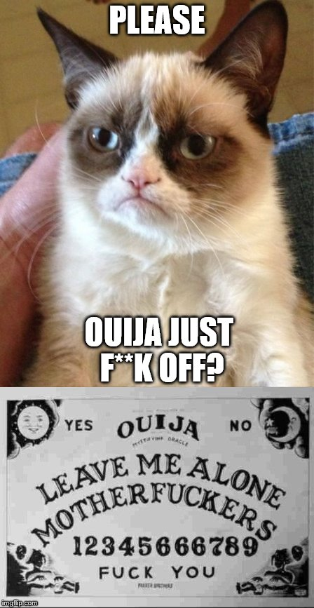 PLEASE OUIJA JUST F**K OFF? | made w/ Imgflip meme maker