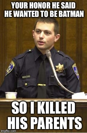 Police Officer Testifying | YOUR HONOR HE SAID HE WANTED TO BE BATMAN SO I KILLED HIS PARENTS | image tagged in memes,police officer testifying | made w/ Imgflip meme maker