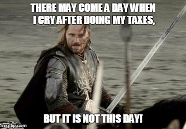 Aragorn | THERE MAY COME A DAY WHEN I CRY AFTER DOING MY TAXES, BUT IT IS NOT THIS DAY! | image tagged in aragorn | made w/ Imgflip meme maker