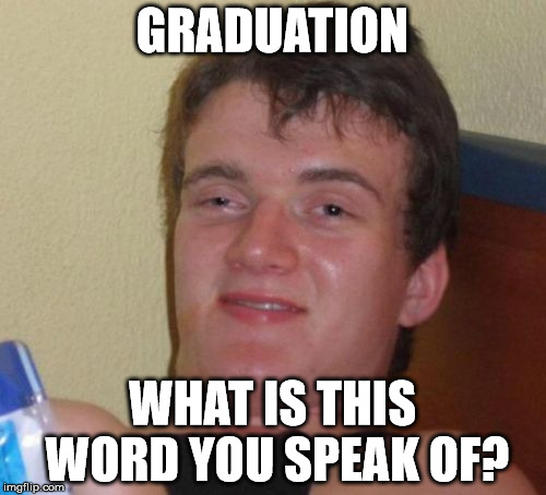 10 Guy Meme | GRADUATION WHAT IS THIS WORD YOU SPEAK OF? | image tagged in memes,10 guy | made w/ Imgflip meme maker