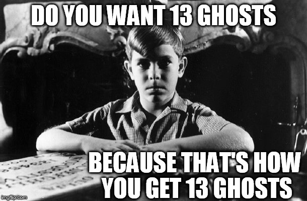 DO YOU WANT 13 GHOSTS BECAUSE THAT'S HOW YOU GET 13 GHOSTS | made w/ Imgflip meme maker