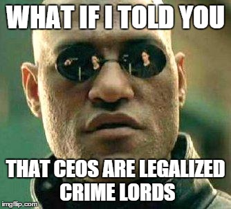 What if I told you that CEOs are legalized crime lords | WHAT IF I TOLD YOU THAT CEOS ARE LEGALIZED CRIME LORDS | image tagged in what if i told you,ceo,crime | made w/ Imgflip meme maker