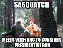 Plan B | SASQUATCH MEETS WITH DNC TO CONSIDER  PRESIDENTIAL RUN | image tagged in memes,bigfoot,ronald mcdonald | made w/ Imgflip meme maker