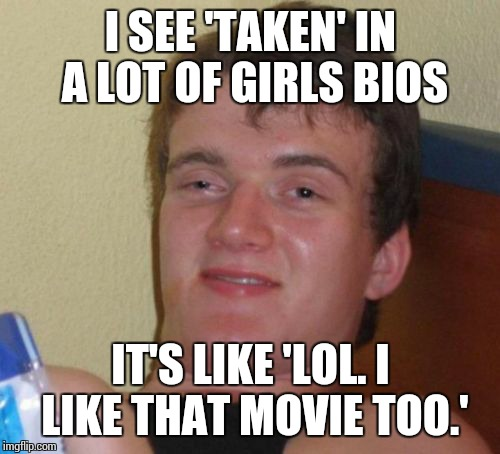 I SEE 'TAKEN' IN A LOT OF GIRLS BIOS IT'S LIKE 'LOL. I LIKE THAT MOVIE TOO.' | image tagged in memes,10 guy | made w/ Imgflip meme maker