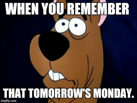 Not Monday :( |  WHEN YOU REMEMBER; THAT TOMORROW'S MONDAY. | image tagged in mondays,scooby doo | made w/ Imgflip meme maker