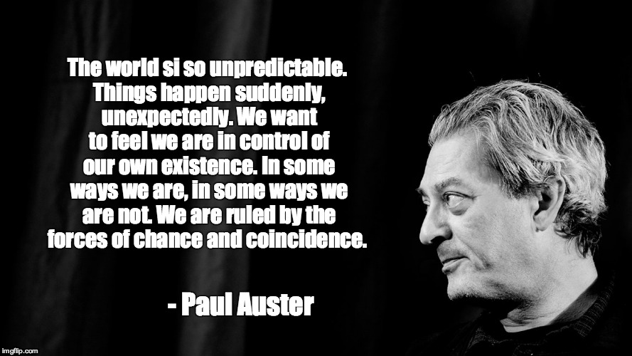 Paul Auster | The world si so unpredictable. Things happen suddenly, unexpectedly. We want to feel we are in control of our own existence. In some ways we | image tagged in quotes,quote,inspirational quote,philosophy,wisdom,authors | made w/ Imgflip meme maker