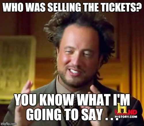 Ancient Aliens Meme | WHO WAS SELLING THE TICKETS? YOU KNOW WHAT I'M GOING TO SAY . . . | image tagged in memes,ancient aliens | made w/ Imgflip meme maker