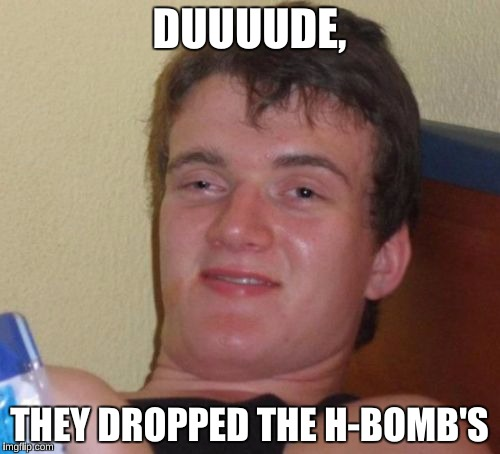 10 Guy Meme | DUUUUDE, THEY DROPPED THE H-BOMB'S | image tagged in memes,10 guy | made w/ Imgflip meme maker