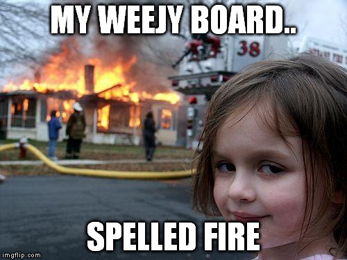 Disaster Girl Meme | MY WEEJY BOARD.. SPELLED FIRE | image tagged in memes,disaster girl | made w/ Imgflip meme maker