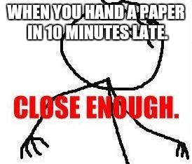 Close Enough | WHEN YOU HAND A PAPER IN 10 MINUTES LATE. | image tagged in memes,close enough | made w/ Imgflip meme maker