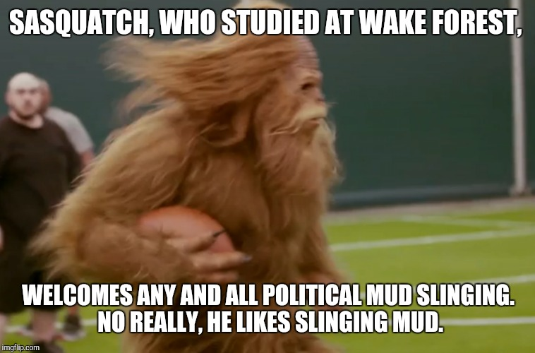 SASQUATCH, WHO STUDIED AT WAKE FOREST, WELCOMES ANY AND ALL POLITICAL MUD SLINGING. NO REALLY, HE LIKES SLINGING MUD. | made w/ Imgflip meme maker