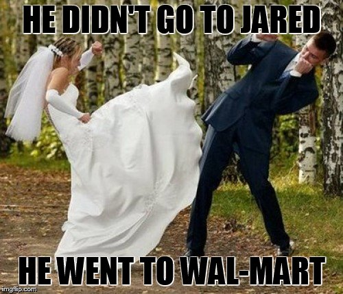 Angry Bride | HE DIDN'T GO TO JARED HE WENT TO WAL-MART | image tagged in memes,angry bride | made w/ Imgflip meme maker