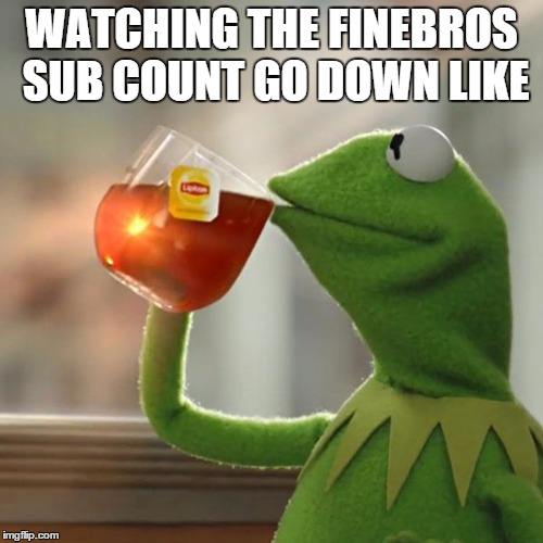 Deserved  | WATCHING THE FINEBROS SUB COUNT GO DOWN LIKE | image tagged in kermit frog tea,memes,fine,bros,finebros | made w/ Imgflip meme maker