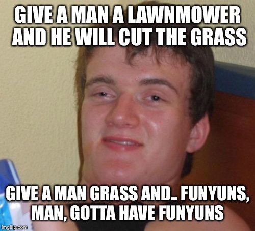 10 Guy Meme | GIVE A MAN A LAWNMOWER AND HE WILL CUT THE GRASS GIVE A MAN GRASS AND.. FUNYUNS, MAN, GOTTA HAVE FUNYUNS | image tagged in memes,10 guy | made w/ Imgflip meme maker