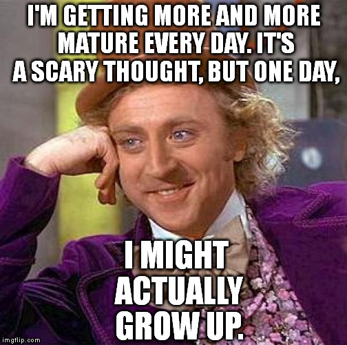 True Story | I'M GETTING MORE AND MORE MATURE EVERY DAY. IT'S A SCARY THOUGHT, BUT ONE DAY, I MIGHT ACTUALLY GROW UP. | image tagged in memes,creepy condescending wonka | made w/ Imgflip meme maker