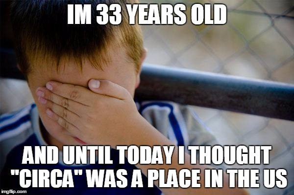 "confession kid | IM 33 YEARS OLD AND UNTIL TODAY I THOUGHT ""CIRCA"" WAS A PLACE IN THE US 