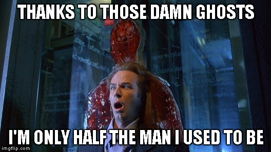 THANKS TO THOSE DAMN GHOSTS I'M ONLY HALF THE MAN I USED TO BE | made w/ Imgflip meme maker