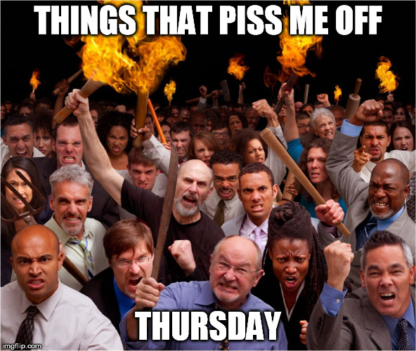 Angry mob | THINGS THAT PISS ME OFF THURSDAY | image tagged in angry mob | made w/ Imgflip meme maker