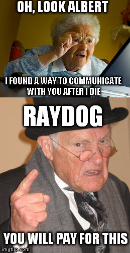 OH, LOOK ALBERT I FOUND A WAY TO COMMUNICATE WITH YOU AFTER I DIE RAYDOG YOU WILL PAY FOR THIS | made w/ Imgflip meme maker