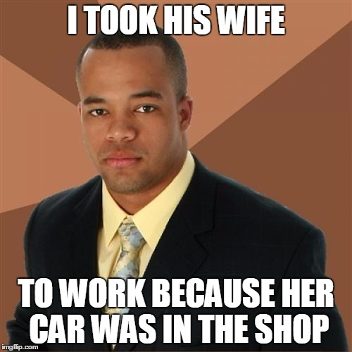 Successful Black Man 1/3 | I TOOK HIS WIFE TO WORK BECAUSE HER CAR WAS IN THE SHOP | image tagged in memes,successful black man | made w/ Imgflip meme maker