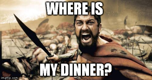 Sparta Leonidas Meme | WHERE IS MY DINNER? | image tagged in memes,sparta leonidas | made w/ Imgflip meme maker