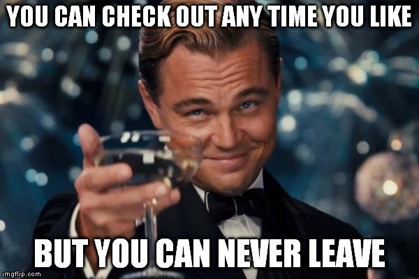 Leonardo Dicaprio Cheers Meme | YOU CAN CHECK OUT ANY TIME YOU LIKE BUT YOU CAN NEVER LEAVE | image tagged in memes,leonardo dicaprio cheers | made w/ Imgflip meme maker