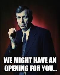 WE MIGHT HAVE AN OPENING FOR YOU... | made w/ Imgflip meme maker