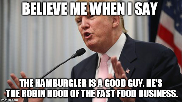 The Robin Hood of the Fast food business | BELIEVE ME WHEN I SAY THE HAMBURGLER IS A GOOD GUY. HE'S THE ROBIN HOOD OF THE FAST FOOD BUSINESS. | image tagged in trump huge,hamburgler,fast,food,funny,believe me | made w/ Imgflip meme maker