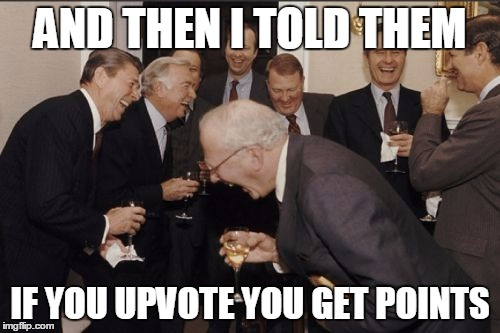 Laughing Men In Suits | AND THEN I TOLD THEM IF YOU UPVOTE YOU GET POINTS | image tagged in memes,laughing men in suits | made w/ Imgflip meme maker
