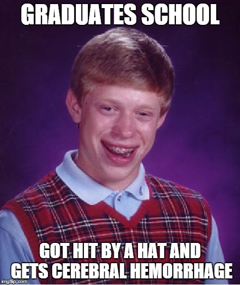 GRADUATES SCHOOL GOT HIT BY A HAT AND GETS CEREBRAL HEMORRHAGE | image tagged in memes,bad luck brian | made w/ Imgflip meme maker