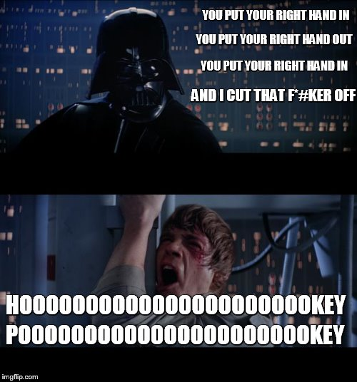 turn your self about | YOU PUT YOUR RIGHT HAND IN YOU PUT YOUR RIGHT HAND OUT YOU PUT YOUR RIGHT HAND IN AND I CUT THAT F*#KER OFF HOOOOOOOOOOOOOOOOOOOOOOKEY POOOO | image tagged in memes,star wars no | made w/ Imgflip meme maker