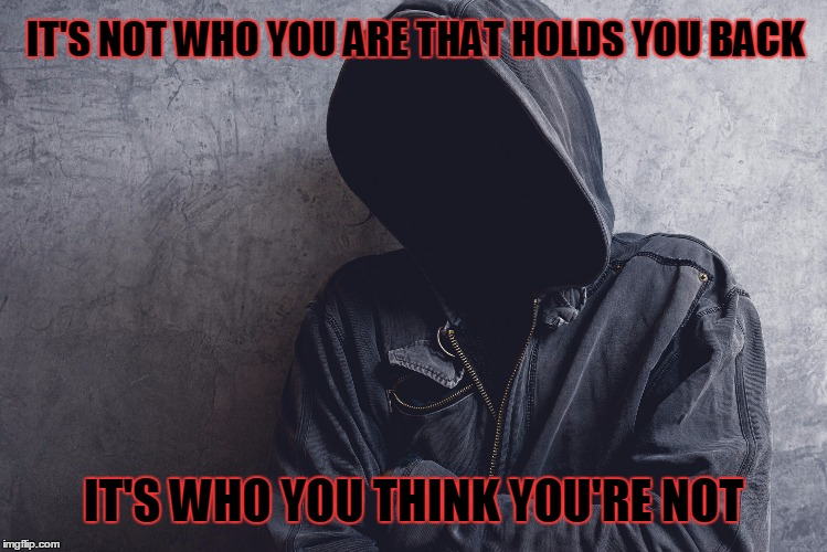 Who You Are | IT'S NOT WHO YOU ARE THAT HOLDS YOU BACK IT'S WHO YOU THINK YOU'RE NOT | image tagged in who | made w/ Imgflip meme maker