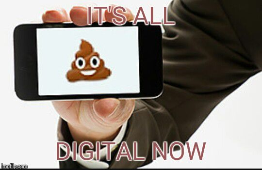 poop phone | IT'S ALL DIGITAL NOW | image tagged in poop phone | made w/ Imgflip meme maker