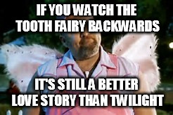 IF YOU WATCH THE TOOTH FAIRY BACKWARDS IT'S STILL A BETTER LOVE STORY THAN TWILIGHT | made w/ Imgflip meme maker