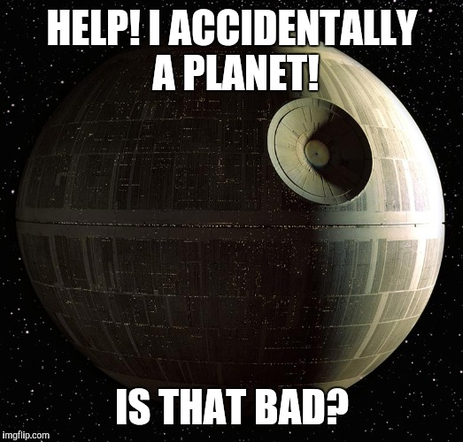 The WHOLE thing! |  HELP! I ACCIDENTALLY A PLANET! IS THAT BAD? | image tagged in funny,star wars,help i accidentally,death star,alderaan was an inside job,sorry folks | made w/ Imgflip meme maker