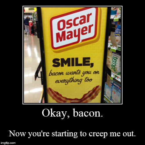 Creeper Bacon | Okay, bacon. | Now you're starting to creep me out. | image tagged in funny,demotivationals,bacon,creeper | made w/ Imgflip demotivational maker